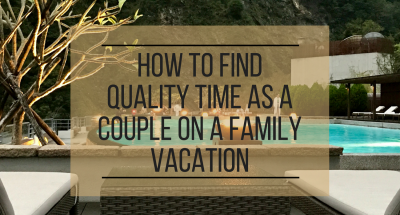 How to Find Quality Time as a Couple on a Family Vacation
